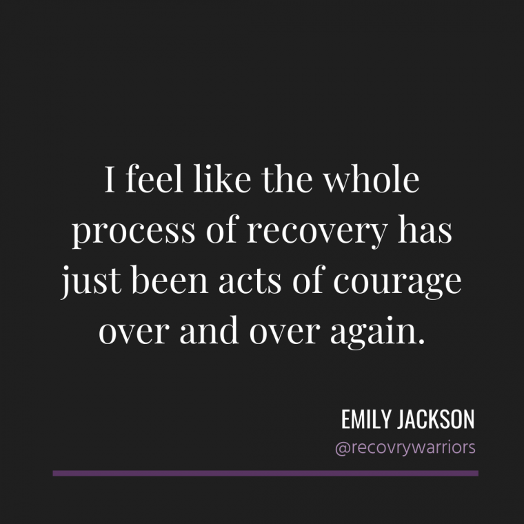 Emily Jackson quote in white letters on black background: I feel like the whole process of recovery has just been acts of courage over and over again,.