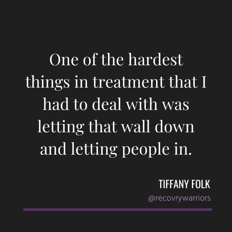 "Tiffany Folk quote - in white letters on black background ""One of the hardest things in treatment that I had to deal with was letting that wall down and letting people in"""